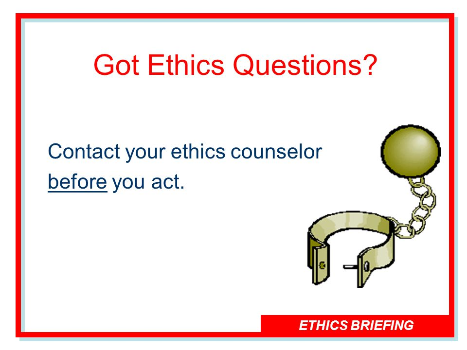 ETHICS BRIEFING Got Ethics Questions Contact your ethics counselor before you act.