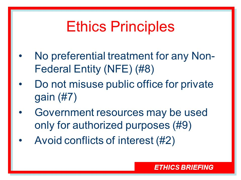 ETHICS BRIEFING Ethics Principles No preferential treatment for any Non- Federal Entity (NFE) (#8) Do not misuse public office for private gain (#7) Government resources may be used only for authorized purposes (#9) Avoid conflicts of interest (#2)