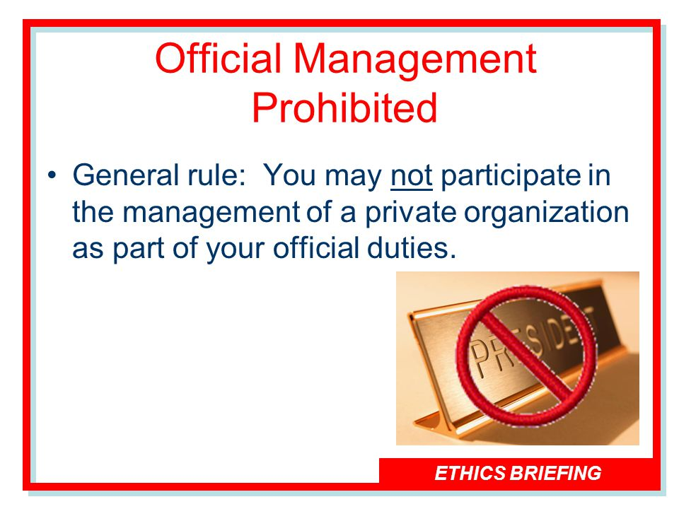 ETHICS BRIEFING Official Management Prohibited General rule: You may not participate in the management of a private organization as part of your official duties.