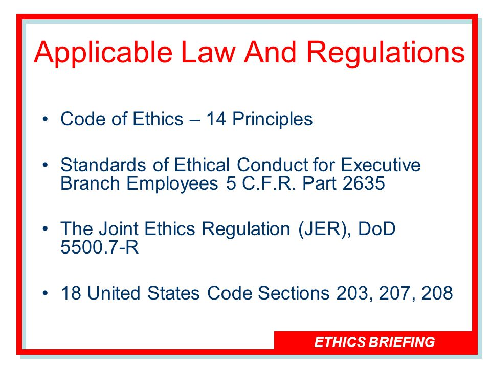 ETHICS BRIEFING Applicable Law And Regulations Code of Ethics – 14 Principles Standards of Ethical Conduct for Executive Branch Employees 5 C.F.R.