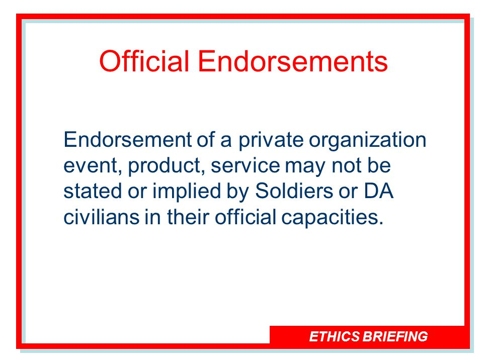ETHICS BRIEFING Official Endorsements Endorsement of a private organization event, product, service may not be stated or implied by Soldiers or DA civilians in their official capacities.