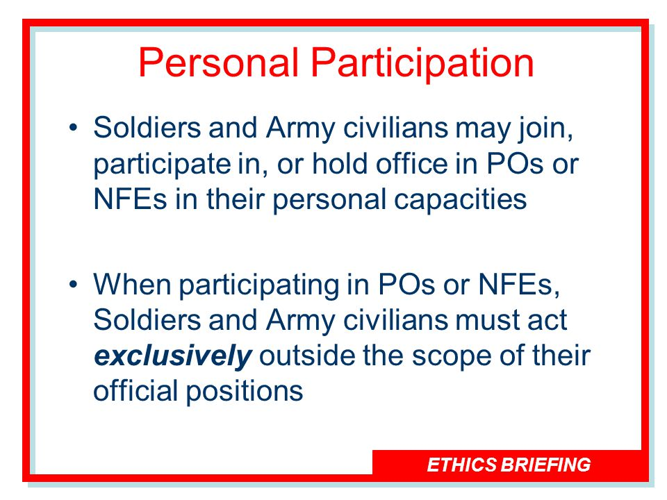 ETHICS BRIEFING Personal Participation Soldiers and Army civilians may join, participate in, or hold office in POs or NFEs in their personal capacities When participating in POs or NFEs, Soldiers and Army civilians must act exclusively outside the scope of their official positions