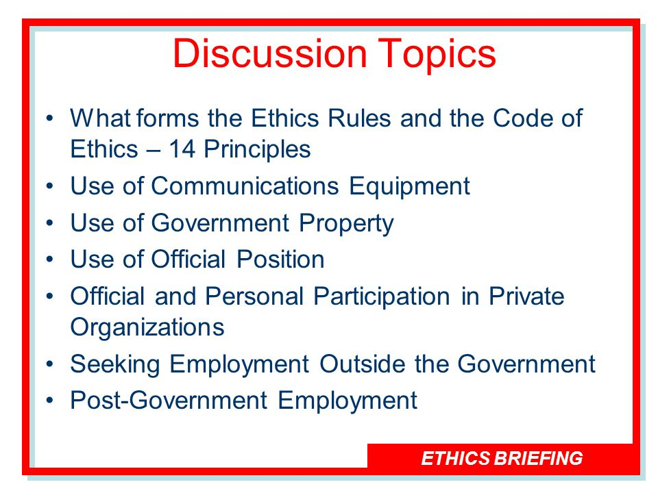 ETHICS BRIEFING Discussion Topics What forms the Ethics Rules and the Code of Ethics – 14 Principles Use of Communications Equipment Use of Government Property Use of Official Position Official and Personal Participation in Private Organizations Seeking Employment Outside the Government Post-Government Employment