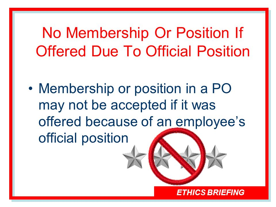 ETHICS BRIEFING Membership or position in a PO may not be accepted if it was offered because of an employees official position No Membership Or Position If Offered Due To Official Position