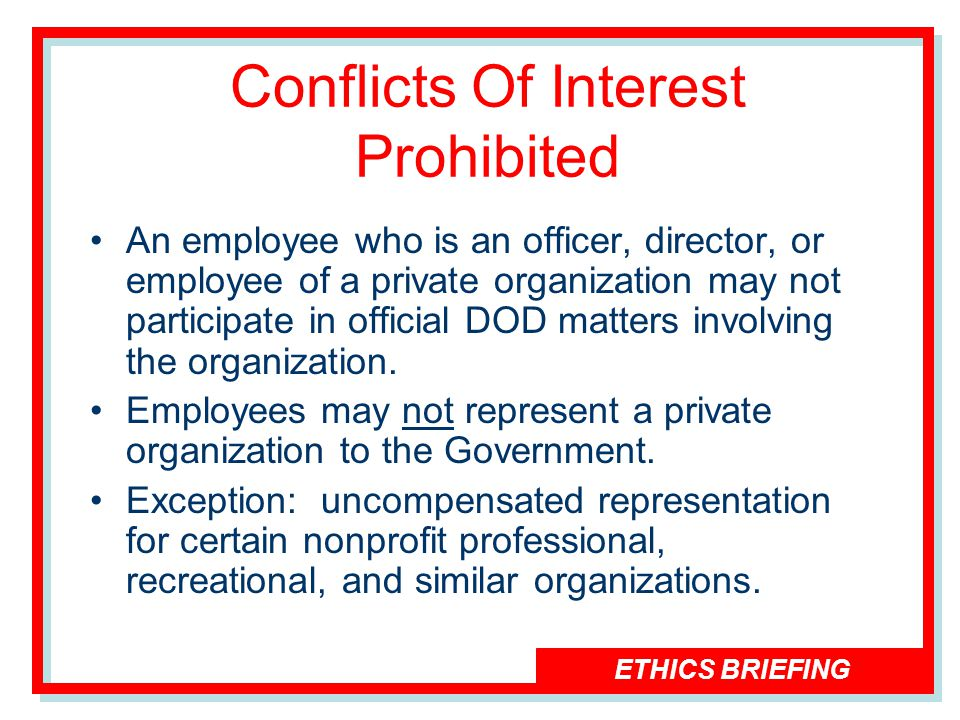 ETHICS BRIEFING An employee who is an officer, director, or employee of a private organization may not participate in official DOD matters involving the organization.