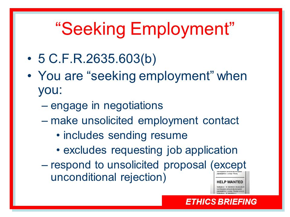 ETHICS BRIEFING Seeking Employment 5 C.F.R.2635.603(b) You are seeking employment when you: –engage in negotiations –make unsolicited employment contact includes sending resume excludes requesting job application –respond to unsolicited proposal (except unconditional rejection)