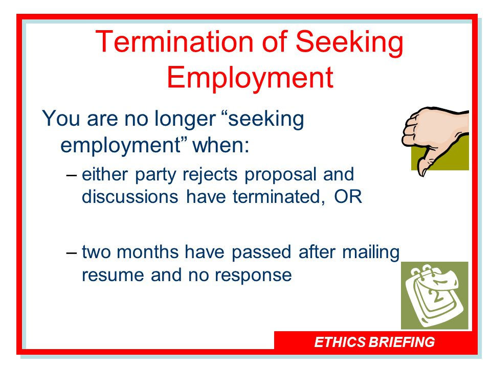 ETHICS BRIEFING Termination of Seeking Employment You are no longer seeking employment when: –either party rejects proposal and discussions have terminated, OR –two months have passed after mailing resume and no response