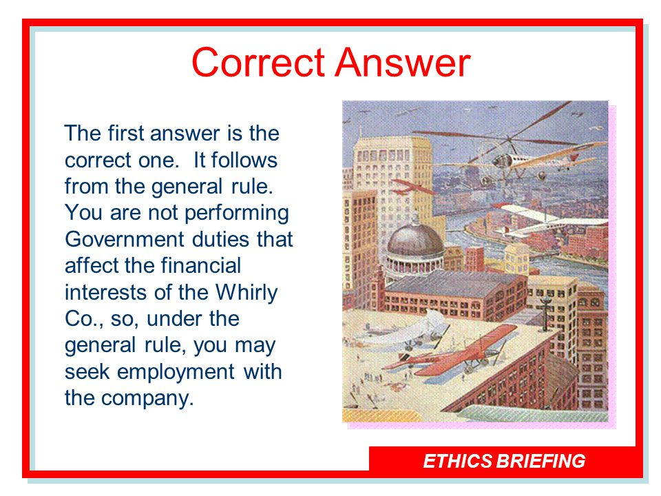 ETHICS BRIEFING Correct Answer The first answer is the correct one.