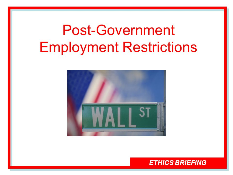 ETHICS BRIEFING Post-Government Employment Restrictions