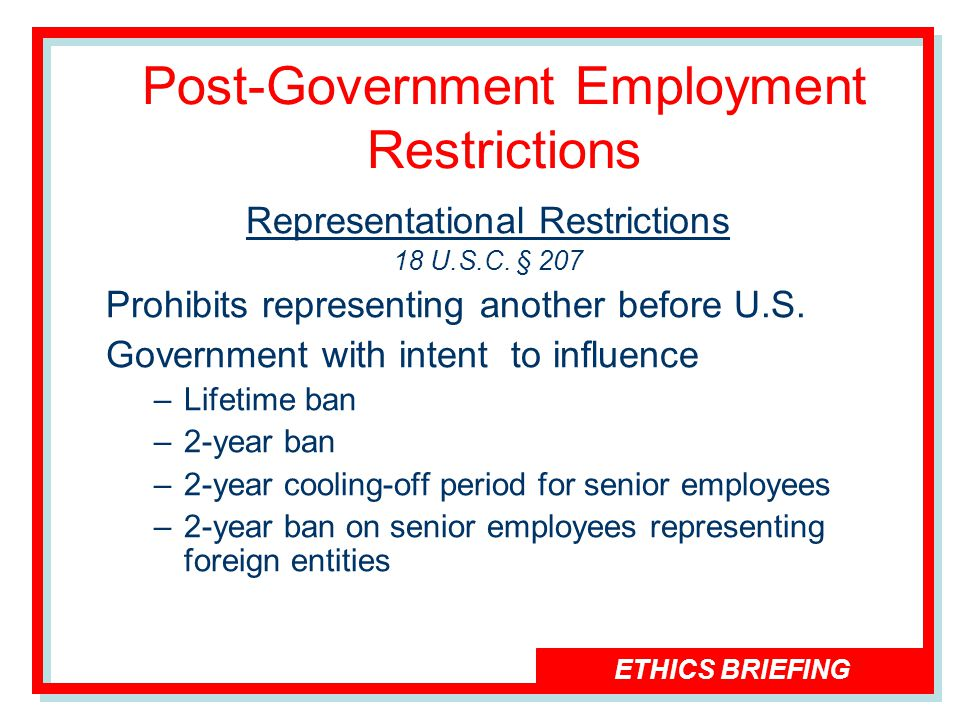 ETHICS BRIEFING Post-Government Employment Restrictions Representational Restrictions 18 U.S.C.