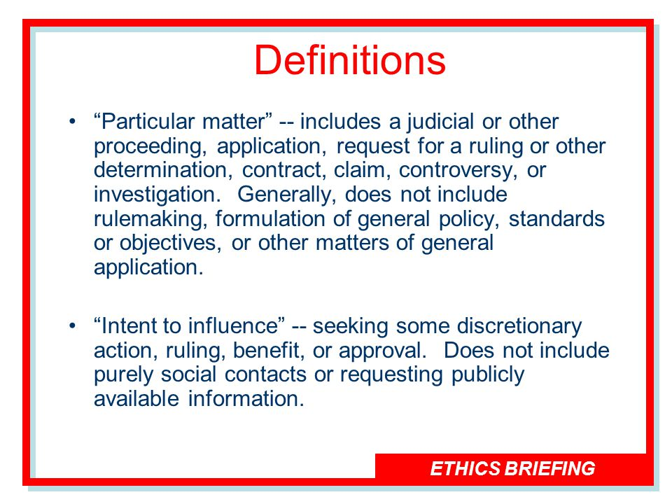 ETHICS BRIEFING Definitions Particular matter -- includes a judicial or other proceeding, application, request for a ruling or other determination, contract, claim, controversy, or investigation.