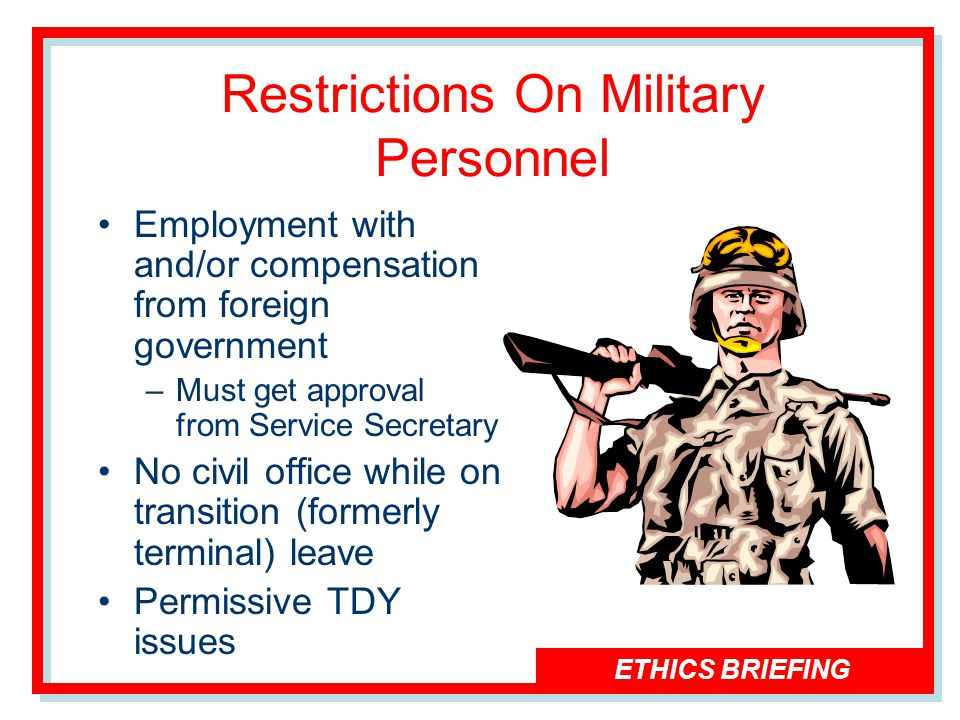 ETHICS BRIEFING Restrictions On Military Personnel Employment with and/or compensation from foreign government –Must get approval from Service Secretary No civil office while on transition (formerly terminal) leave Permissive TDY issues