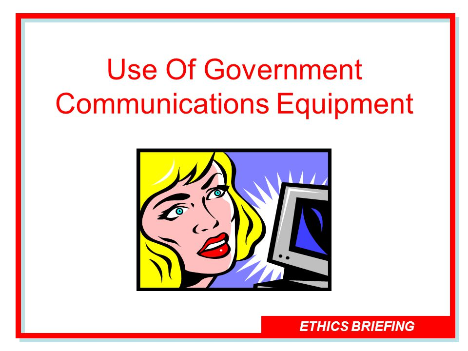 ETHICS BRIEFING Use Of Government Communications Equipment