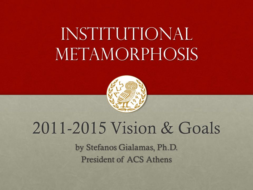 2011-2015 Vision & Goals by Stefanos Gialamas, Ph.D. President of ACS Athens Institutional MetamorPHosis