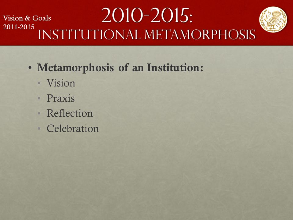 2010-2015: institutional metamorphosis Metamorphosis of an Institution: Metamorphosis of an Institution: VisionVision PraxisPraxis ReflectionReflectio