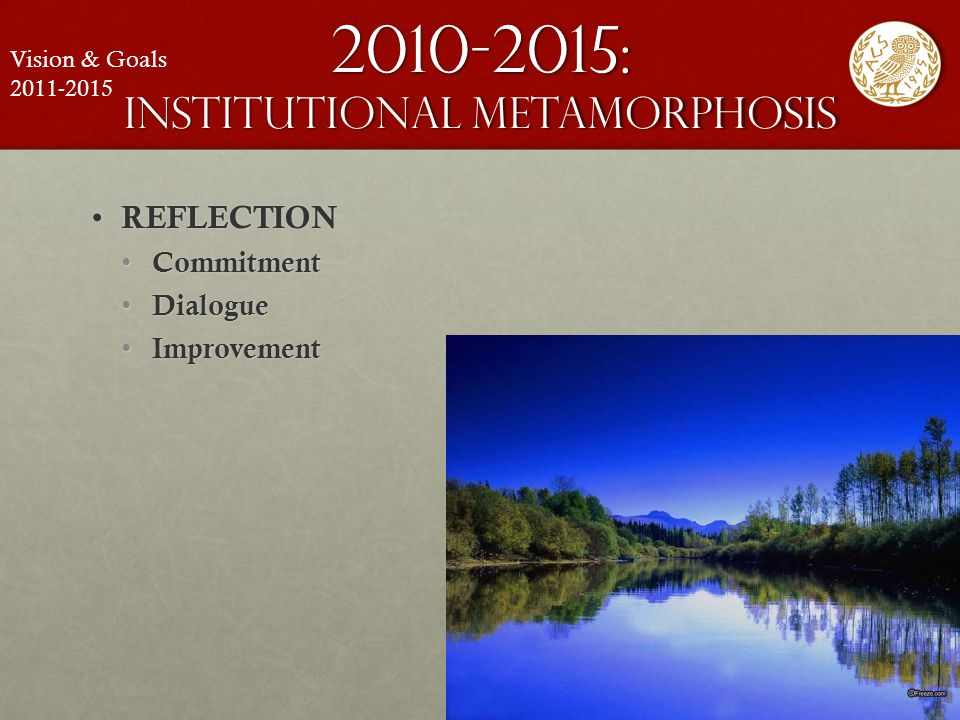 2010-2015: institutional metamorphosis REFLECTION REFLECTION Commitment Commitment Dialogue Dialogue Improvement Improvement Vision & Goals 2011-2015