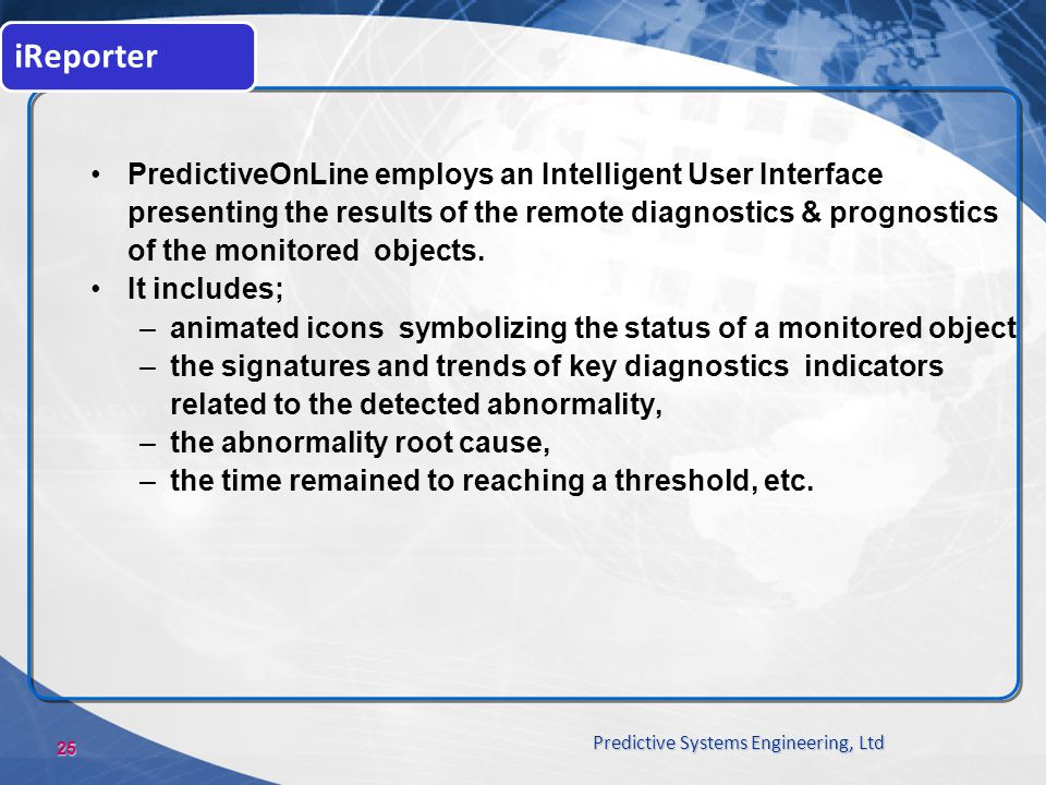 25 Predictive Systems Engineering, Ltd iReporter PredictiveOnLine employs an Intelligent User Interface presenting the results of the remote diagnosti