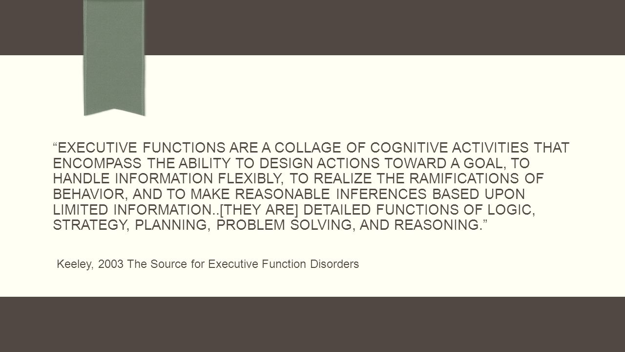 EXECUTIVE FUNCTIONS ARE A COLLAGE OF COGNITIVE ACTIVITIES THAT ENCOMPASS THE ABILITY TO DESIGN ACTIONS TOWARD A GOAL, TO HANDLE INFORMATION FLEXIBLY, TO REALIZE THE RAMIFICATIONS OF BEHAVIOR, AND TO MAKE REASONABLE INFERENCES BASED UPON LIMITED INFORMATION..[THEY ARE] DETAILED FUNCTIONS OF LOGIC, STRATEGY, PLANNING, PROBLEM SOLVING, AND REASONING.