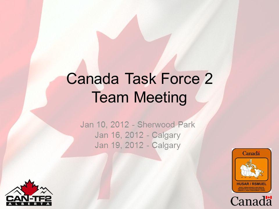 Canada Task Force 2 Team Meeting Jan 10, 2012 - Sherwood Park Jan 16, 2012 - Calgary Jan 19, 2012 - Calgary