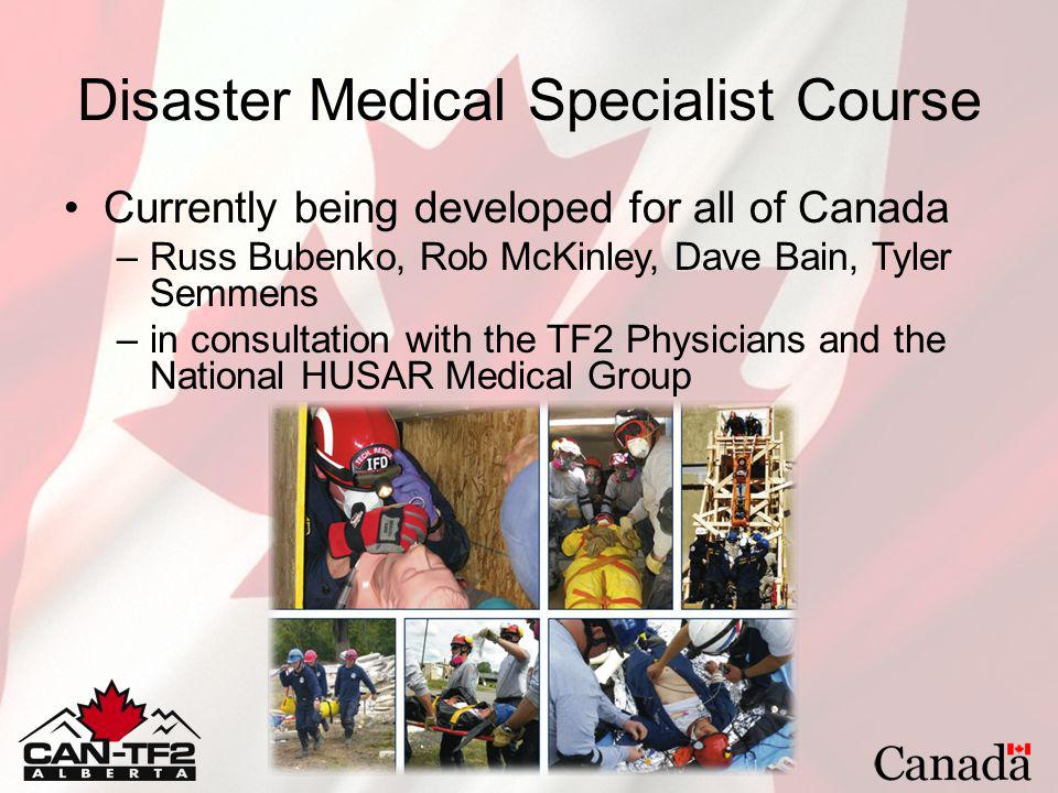 Disaster Medical Specialist Course Currently being developed for all of Canada –Russ Bubenko, Rob McKinley, Dave Bain, Tyler Semmens –in consultation with the TF2 Physicians and the National HUSAR Medical Group