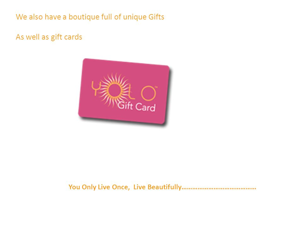 We also have a boutique full of unique Gifts As well as gift cards You Only Live Once, Live Beautifully……………………………………
