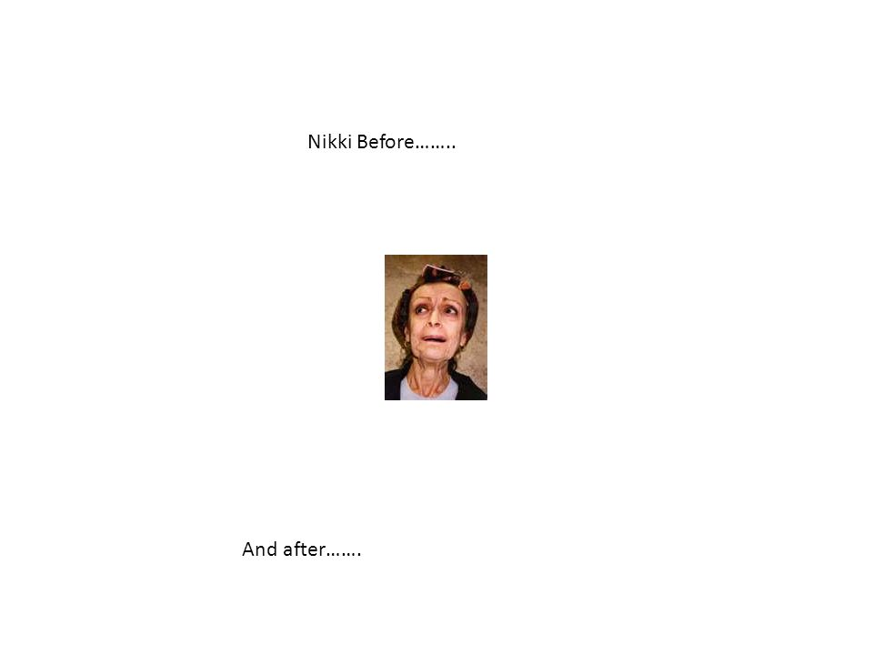 Nikki Before…….. And after…….