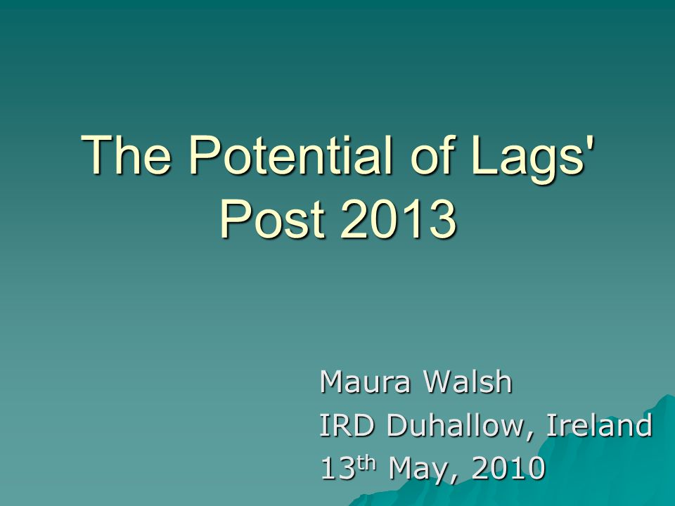 The Potential of Lags Post 2013 Maura Walsh IRD Duhallow, Ireland 13 th May, 2010