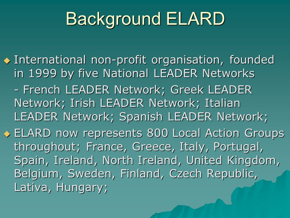 Background ELARD International non-profit organisation, founded in 1999 by five National LEADER Networks International non-profit organisation, founded in 1999 by five National LEADER Networks - French LEADER Network; Greek LEADER Network; Irish LEADER Network; Italian LEADER Network; Spanish LEADER Network; ELARD now represents 800 Local Action Groups throughout; France, Greece, Italy, Portugal, Spain, Ireland, North Ireland, United Kingdom, Belgium, Sweden, Finland, Czech Republic, Lativa, Hungary; ELARD now represents 800 Local Action Groups throughout; France, Greece, Italy, Portugal, Spain, Ireland, North Ireland, United Kingdom, Belgium, Sweden, Finland, Czech Republic, Lativa, Hungary;