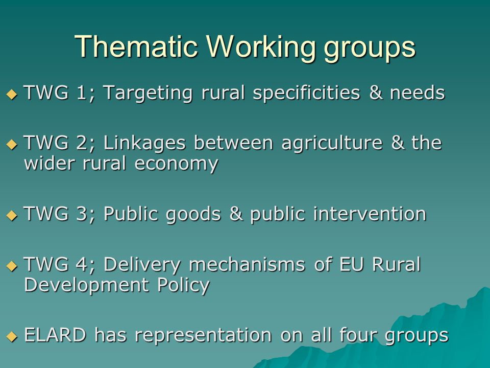 Thematic Working groups TWG 1; Targeting rural specificities & needs TWG 1; Targeting rural specificities & needs TWG 2; Linkages between agriculture & the wider rural economy TWG 2; Linkages between agriculture & the wider rural economy TWG 3; Public goods & public intervention TWG 3; Public goods & public intervention TWG 4; Delivery mechanisms of EU Rural Development Policy TWG 4; Delivery mechanisms of EU Rural Development Policy ELARD has representation on all four groups ELARD has representation on all four groups