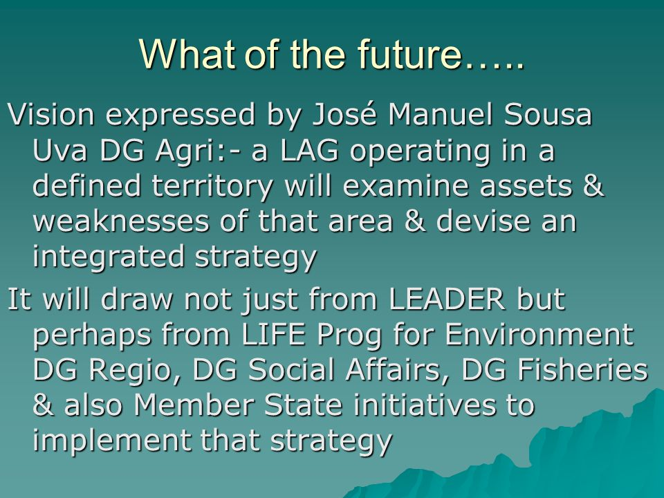 What of the future….. Vision expressed by José Manuel Sousa Uva DG Agri:- a LAG operating in a defined territory will examine assets & weaknesses of t