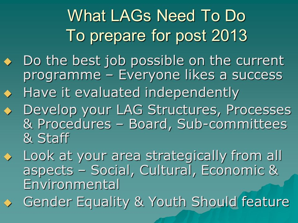 What LAGs Need To Do To prepare for post 2013 Do the best job possible on the current programme – Everyone likes a success Do the best job possible on