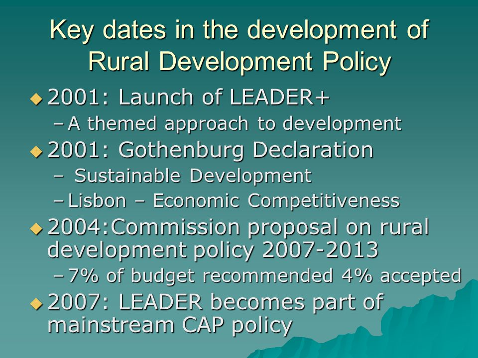 Key dates in the development of Rural Development Policy 2001: Launch of LEADER+ 2001: Launch of LEADER+ –A themed approach to development 2001: Gothenburg Declaration 2001: Gothenburg Declaration – Sustainable Development –Lisbon – Economic Competitiveness 2004:Commission proposal on rural development policy 2007-2013 2004:Commission proposal on rural development policy 2007-2013 –7% of budget recommended 4% accepted 2007: LEADER becomes part of mainstream CAP policy 2007: LEADER becomes part of mainstream CAP policy