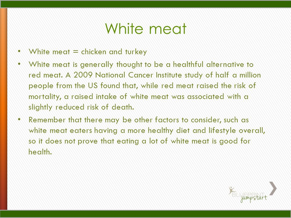 White meat White meat = chicken and turkey White meat is generally thought to be a healthful alternative to red meat.