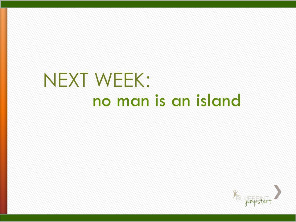 NEXT WEEK: no man is an island
