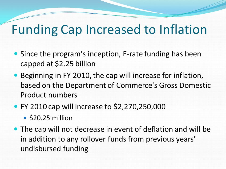 Funding Cap Increased to Inflation Since the program's inception, E-rate funding has been capped at $2.25 billion Beginning in FY 2010, the cap will i
