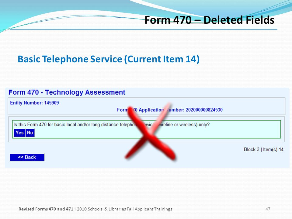 Revised Forms 470 and 471 I 2010 Schools & Libraries Fall Applicant Trainings 47 Basic Telephone Service (Current Item 14) Form 470 – Deleted Fields