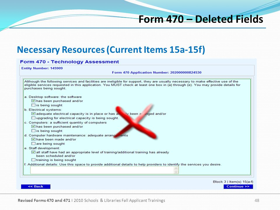 Revised Forms 470 and 471 I 2010 Schools & Libraries Fall Applicant Trainings 48 Necessary Resources (Current Items 15a-15f) Form 470 – Deleted Fields