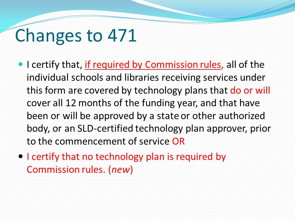 Changes to 471 I certify that, if required by Commission rules, all of the individual schools and libraries receiving services under this form are cov