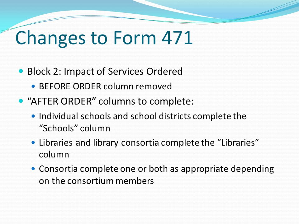 Changes to Form 471 Block 2: Impact of Services Ordered BEFORE ORDER column removed AFTER ORDER columns to complete: Individual schools and school dis