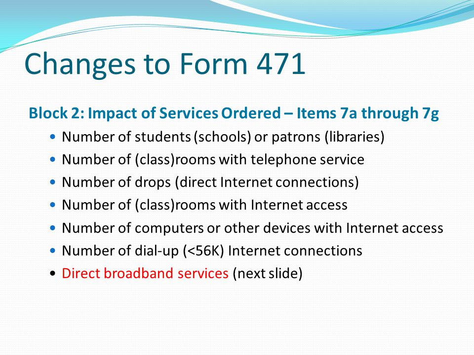 Changes to Form 471 Block 2: Impact of Services Ordered – Items 7a through 7g Number of students (schools) or patrons (libraries) Number of (class)roo