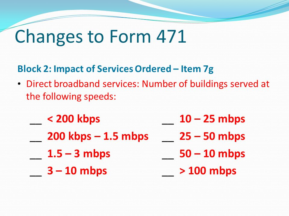 Changes to Form 471 Block 2: Impact of Services Ordered – Item 7g Direct broadband services: Number of buildings served at the following speeds: __ <