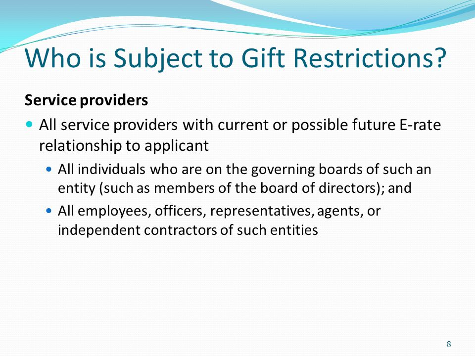 Who is Subject to Gift Restrictions? Service providers All service providers with current or possible future E-rate relationship to applicant All indi