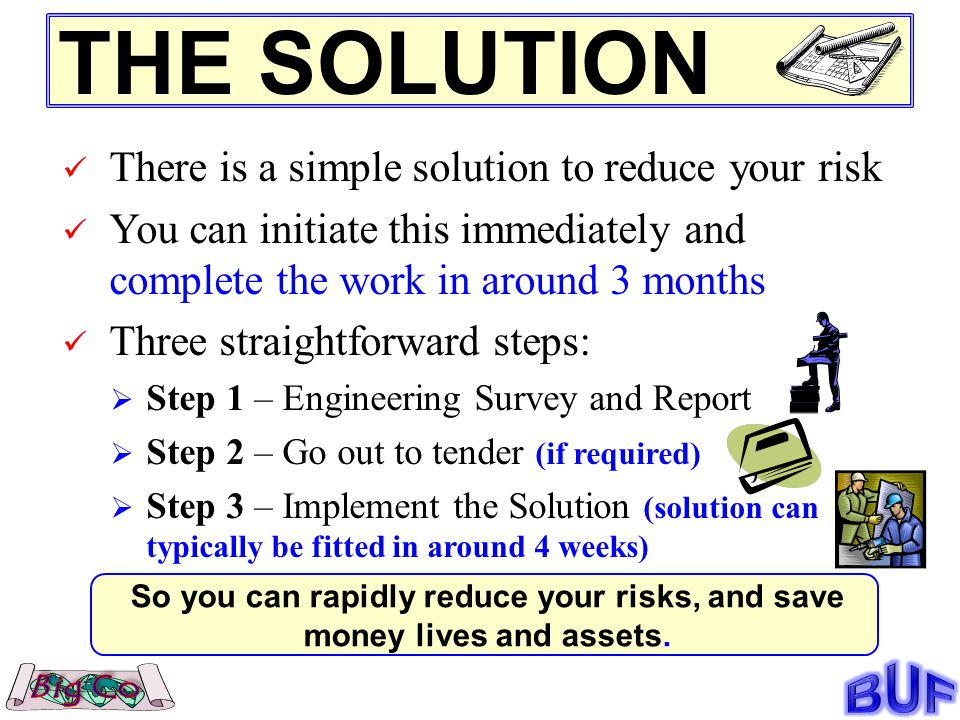 THE SOLUTION There is a simple solution to reduce your risk You can initiate this immediately and complete the work in around 3 months Three straightforward steps: Step 1 – Engineering Survey and Report Step 2 – Go out to tender (if required) Step 3 – Implement the Solution (solution can typically be fitted in around 4 weeks) So you can rapidly reduce your risks, and save money lives and assets.