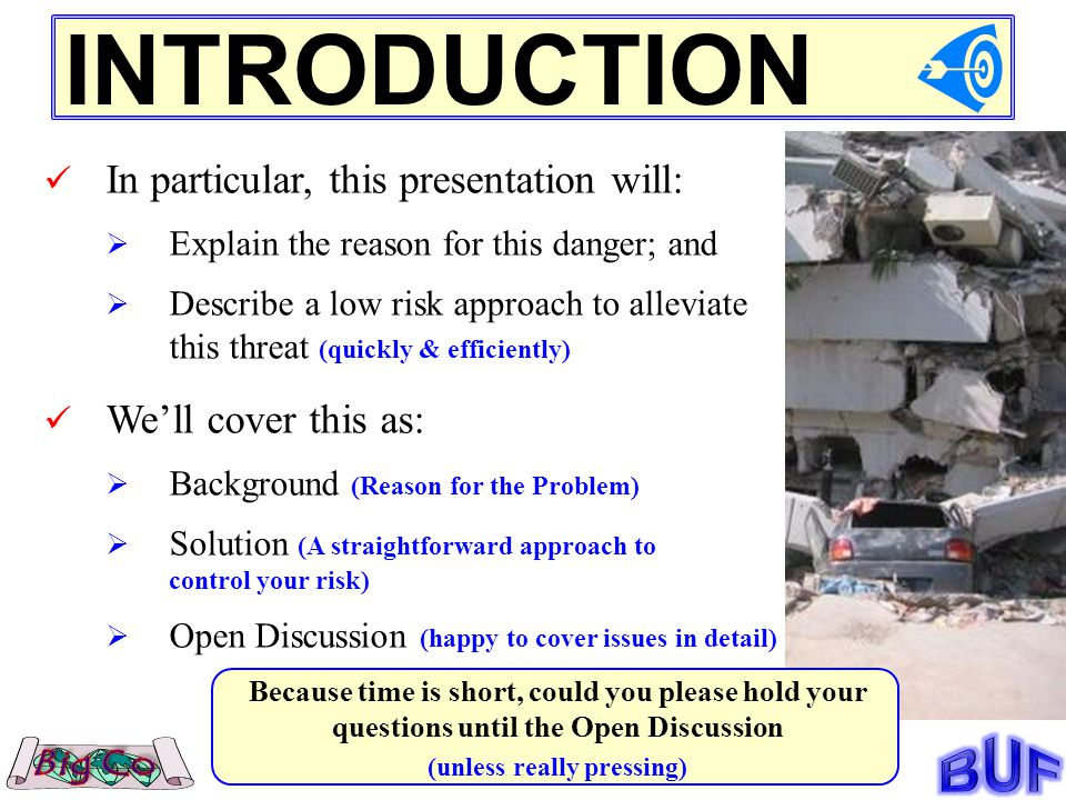 INTRODUCTION In particular, this presentation will: Explain the reason for this danger; and Describe a low risk approach to alleviate this threat (quickly & efficiently) Well cover this as: Background (Reason for the Problem) Solution (A straightforward approach to control your risk) Open Discussion (happy to cover issues in detail) Because time is short, could you please hold your questions until the Open Discussion (unless really pressing)