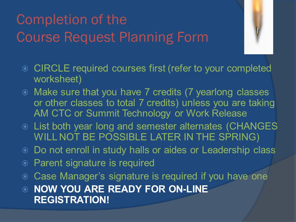 Completion of the Course Request Planning Form CIRCLE required courses first (refer to your completed worksheet) Make sure that you have 7 credits (7 yearlong classes or other classes to total 7 credits) unless you are taking AM CTC or Summit Technology or Work Release List both year long and semester alternates (CHANGES WILL NOT BE POSSIBLE LATER IN THE SPRING) Do not enroll in study halls or aides or Leadership class Parent signature is required Case Managers signature is required if you have one NOW YOU ARE READY FOR ON-LINE REGISTRATION!