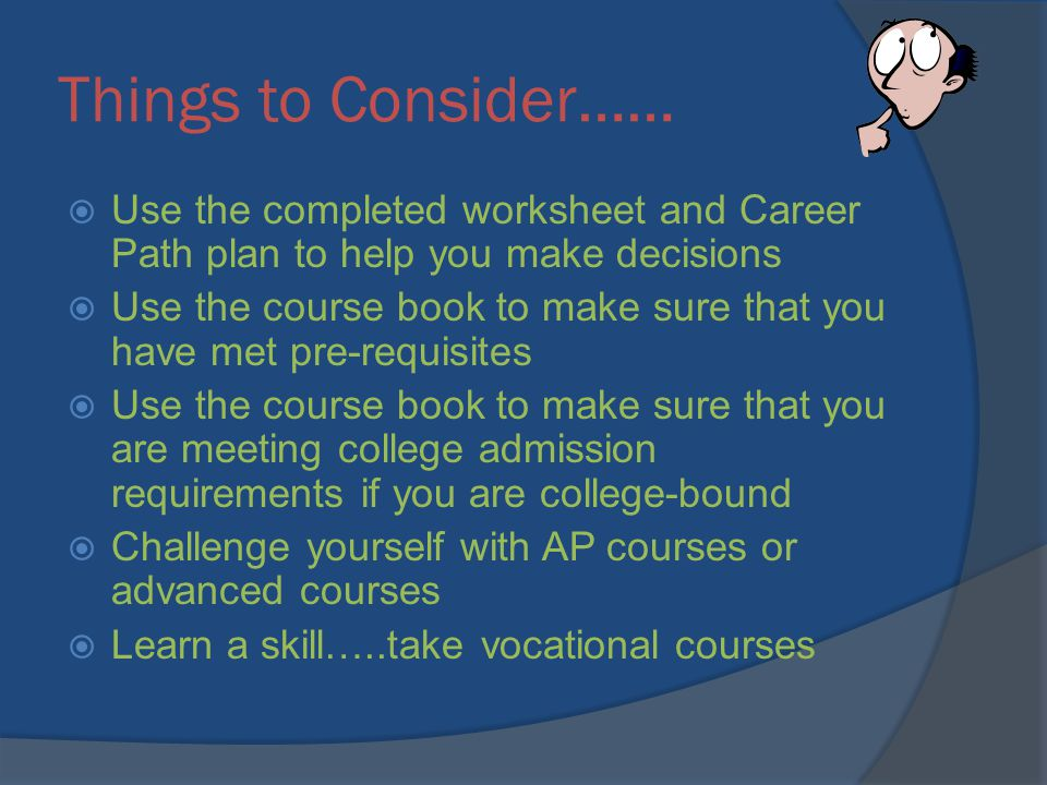 Things to Consider…… Use the completed worksheet and Career Path plan to help you make decisions Use the course book to make sure that you have met pre-requisites Use the course book to make sure that you are meeting college admission requirements if you are college-bound Challenge yourself with AP courses or advanced courses Learn a skill…..take vocational courses