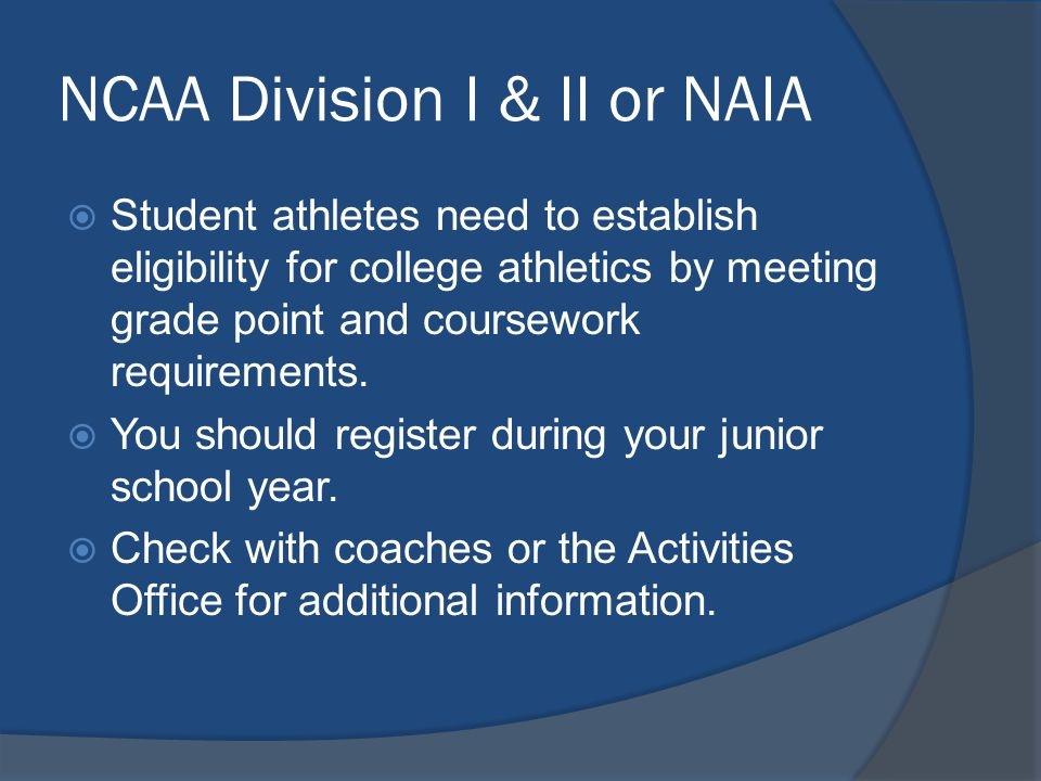 NCAA Division I & II or NAIA Student athletes need to establish eligibility for college athletics by meeting grade point and coursework requirements.