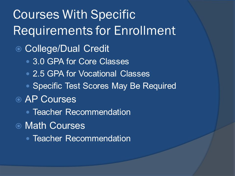 Courses With Specific Requirements for Enrollment College/Dual Credit 3.0 GPA for Core Classes 2.5 GPA for Vocational Classes Specific Test Scores May Be Required AP Courses Teacher Recommendation Math Courses Teacher Recommendation