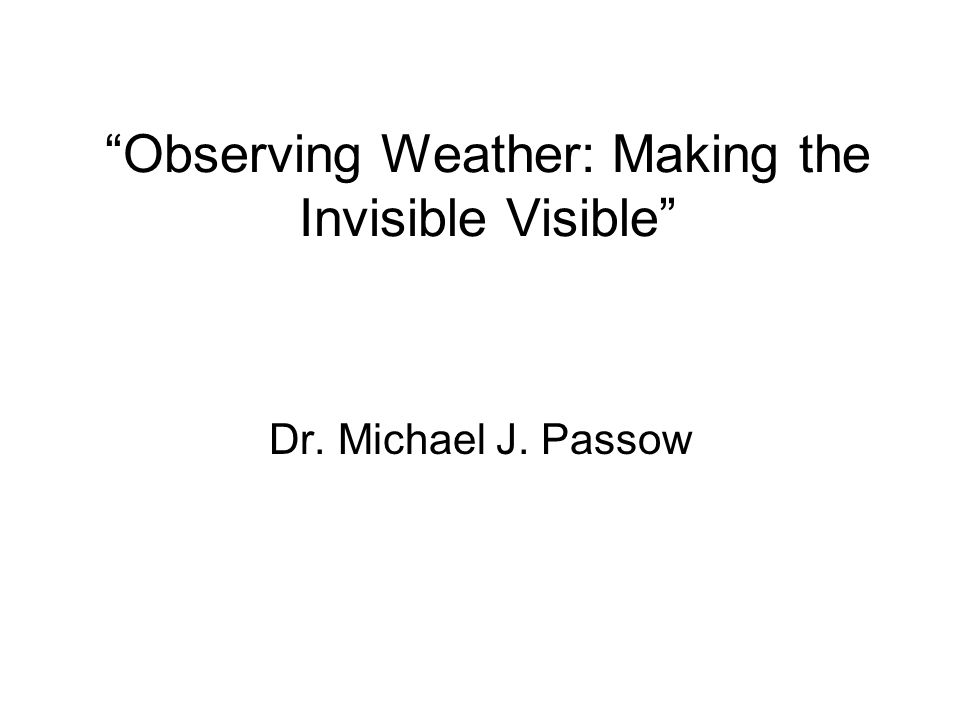 Observing Weather: Making the Invisible Visible Dr. Michael J. Passow