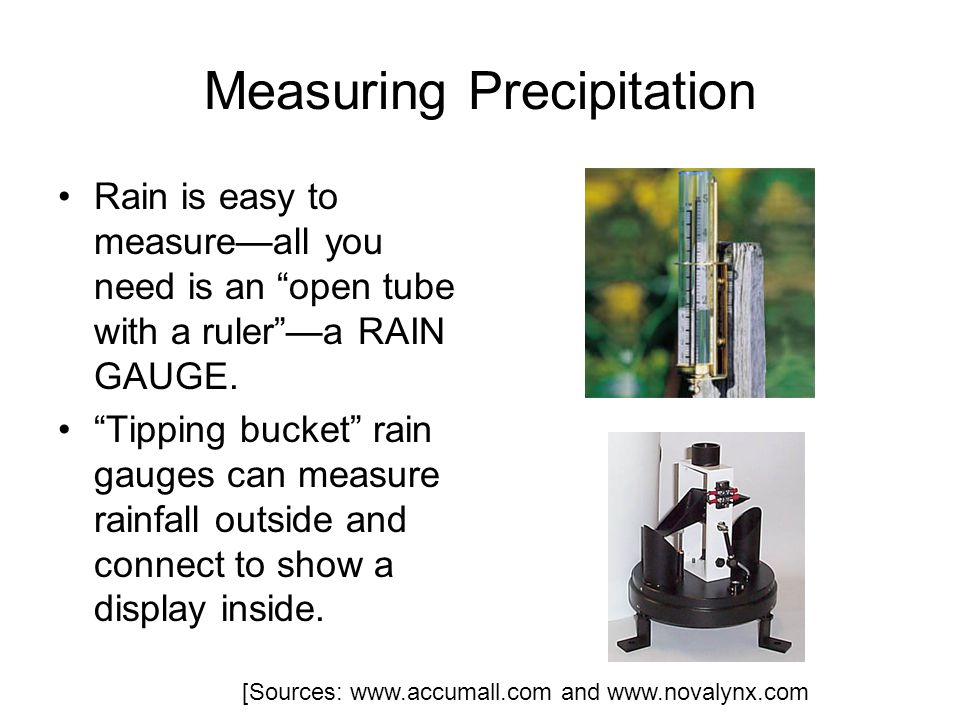 Measuring Precipitation Rain is easy to measureall you need is an open tube with a rulera RAIN GAUGE.
